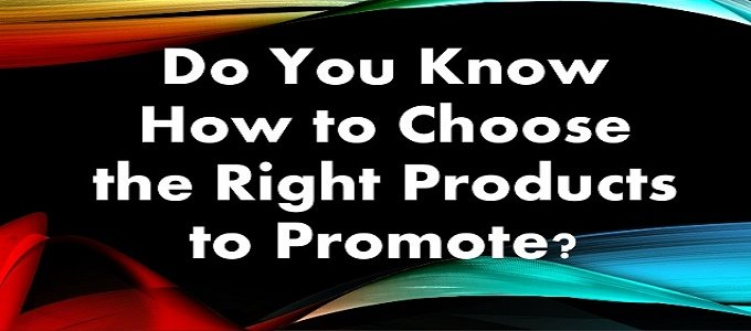 Affiliate Marketing - Choose The Right Products To Promote