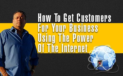 How To Get Customers For Your Business Using The Power Of The Internet